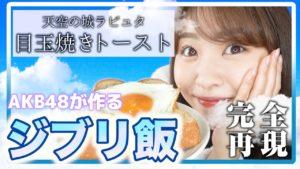 AKB48中西智代梨:ちよチャンネルが「【ジブリ飯】ラピュタの目玉焼きトーストが食べたくて、欲のまま料理してみた」を公開