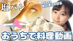 AKB48坂口渚沙:なぎなぎTubeが「[手作り]一度食べたらやみつき![塩パン]」を公開