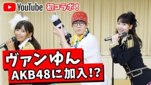 AKB48柏木由紀:ゆきりんワールドが「【初コラボ】ヴァンゆんがAKB48に加入したらとんでもないことが起きた!!」を公開